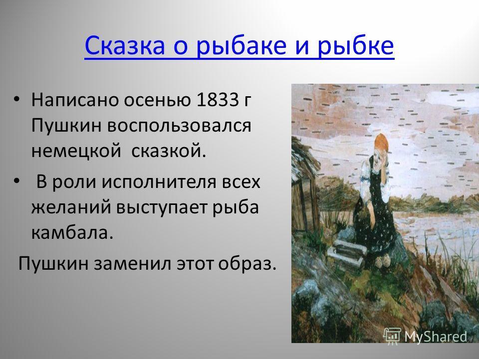 Сказка о рыбаке и рыбке Написано осенью 1833 г Пушкин воспользовался немецкой сказкой. В роли исполнителя всех желаний выступает рыба камбала. Пушкин заменил этот образ.