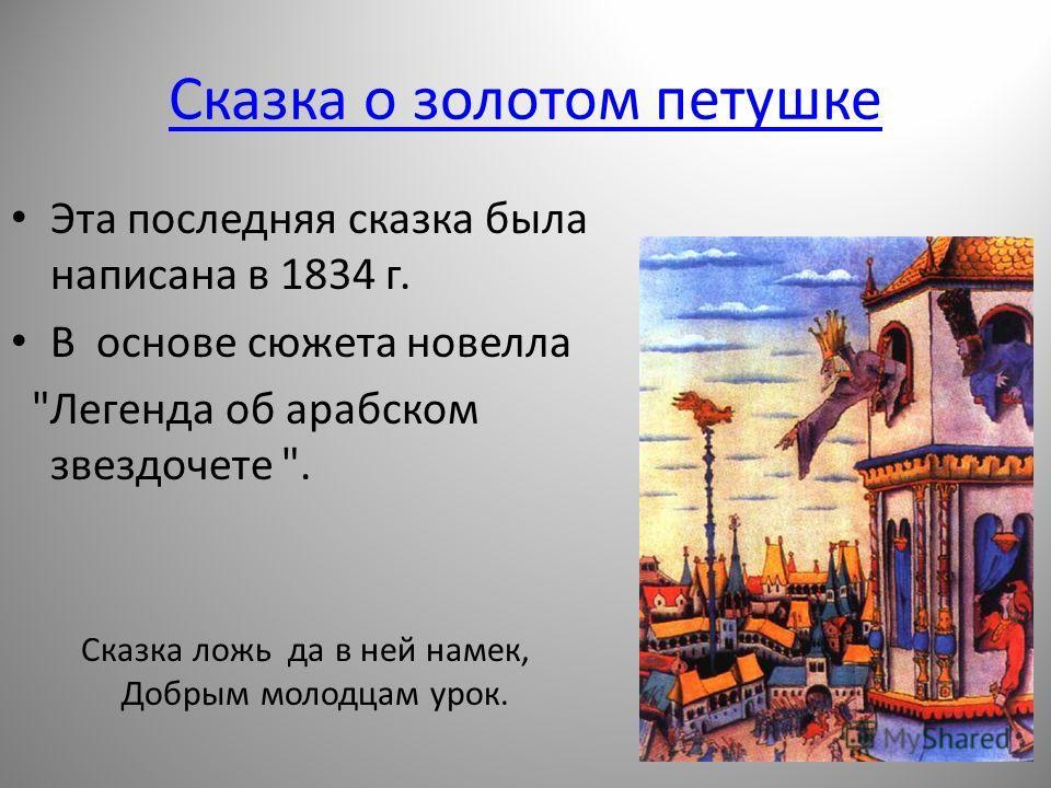 Сказка о золотом петушке Эта последняя сказка была написана в 1834 г. В основе сюжета новелла Легенда об арабском звездочете . Сказка ложь да в ней намек, Добрым молодцам урок.