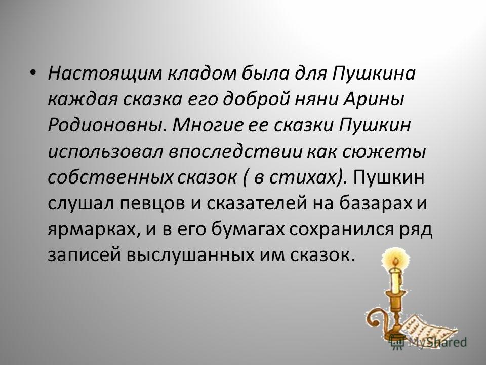 Настоящим кладом была для Пушкина каждая сказка его доброй няни Арины Родионовны. Многие ее сказки Пушкин использовал впоследствии как сюжеты собственных сказок ( в стихах). Пушкин слушал певцов и сказателей на базарах и ярмарках, и в его бумагах сох