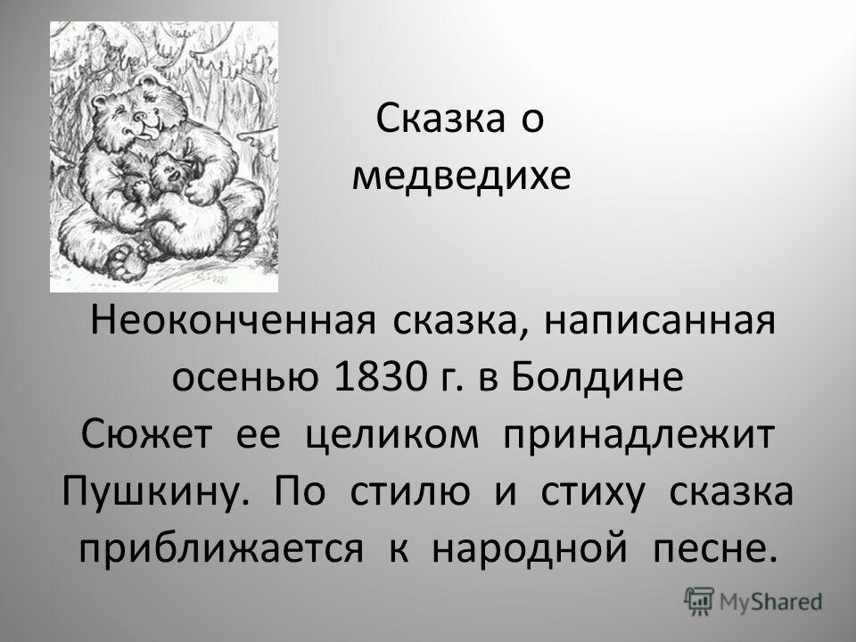 Неоконченная сказка, написанная осенью 1830 г. в Болдине Сюжет ее целиком принадлежит Пушкину. По стилю и стиху сказка приближается к народной песне. Сказка о медведихе
