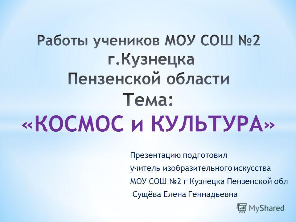Презентацию подготовил учитель изобразительного искусства МОУ СОШ 2 г Кузнецка Пензенской обл Сущёва Елена Геннадьевна