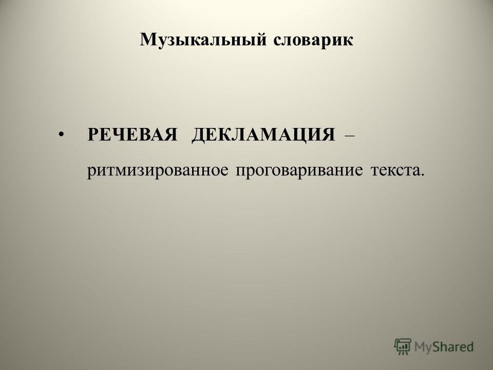 Музыкальный словарик РЕЧЕВАЯ ДЕКЛАМАЦИЯ – ритмизированное проговаривание текста.