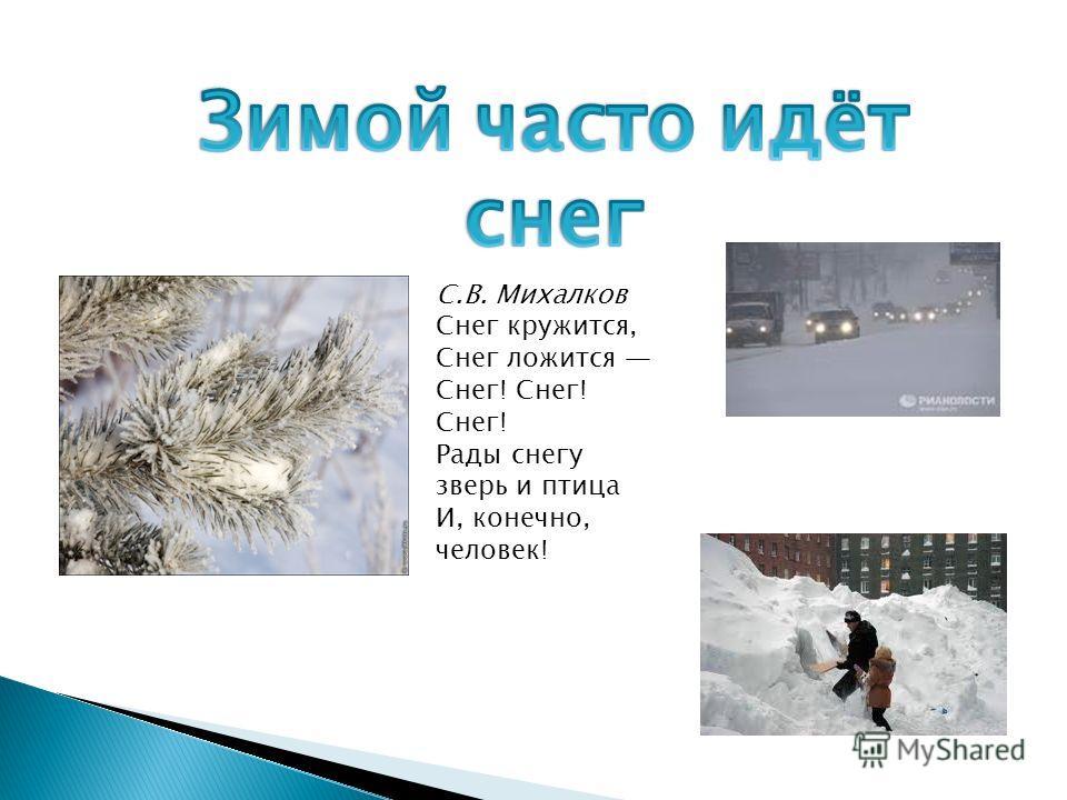 С.В. Михалков Снег кружится, Снег ложится Снег! Снег! Снег! Рады снегу зверь и птица И, конечно, человек!