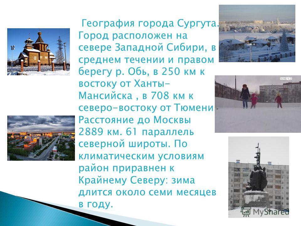 География города Сургута. Город расположен на севере Западной Сибири, в среднем течении и правом берегу р. Обь, в 250 км к востоку от Ханты- Мансийска, в 708 км к северо-востоку от Тюмени. Расстояние до Москвы 2889 км. 61 параллель северной широты. П