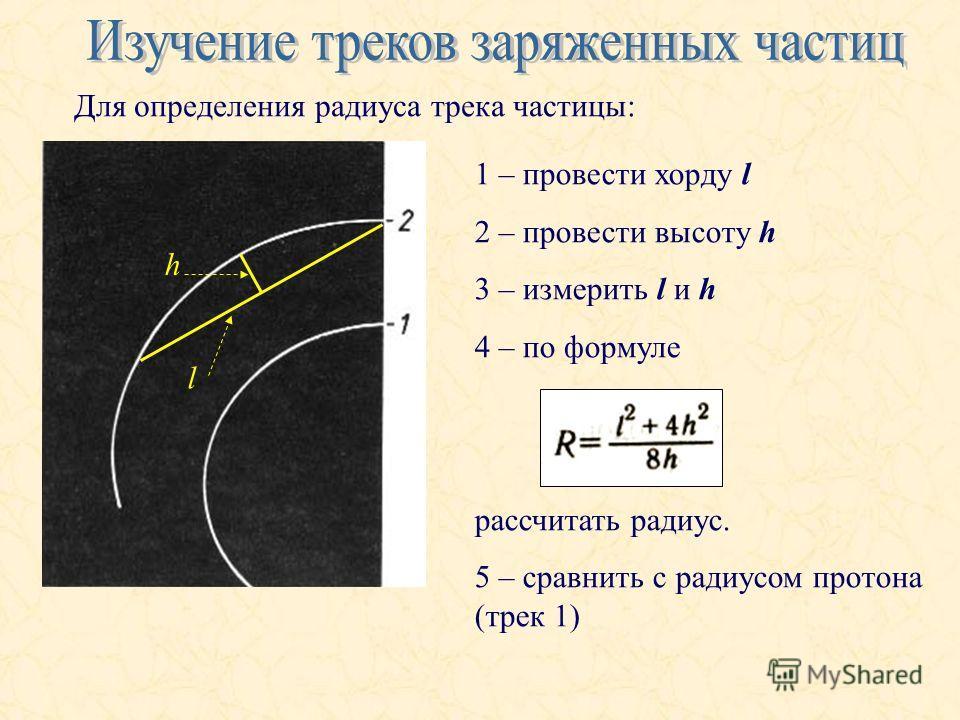 Для определения радиуса трека частицы: l h 1 – провести хорду l 2 – провести высоту h 3 – измерить l и h 4 – по формуле рассчитать радиус. 5 – сравнить с радиусом протона (трек 1)