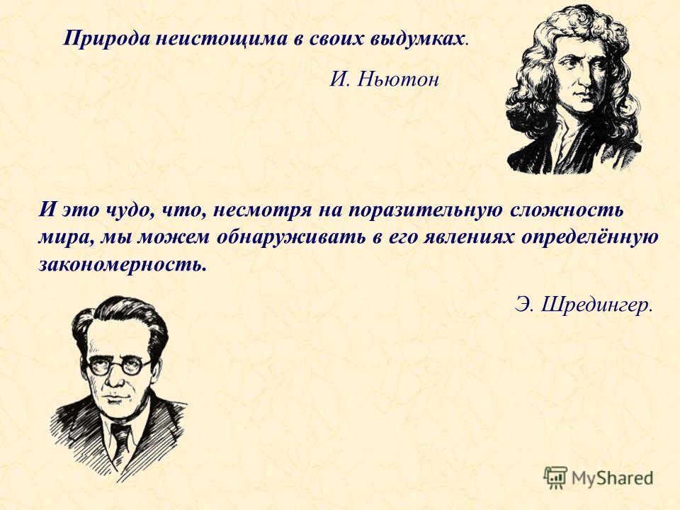 Природа неистощима в своих выдумках. И. Ньютон И это чудо, что, несмотря на поразительную сложность мира, мы можем обнаруживать в его явлениях определённую закономерность. Э. Шредингер.