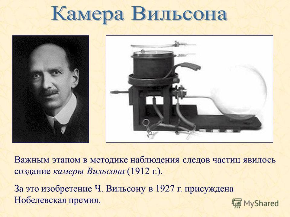 Важным этапом в методике наблюдения следов частиц явилось создание камеры Вильсона (1912 г.). За это изобретение Ч. Вильсону в 1927 г. присуждена Нобелевская премия.