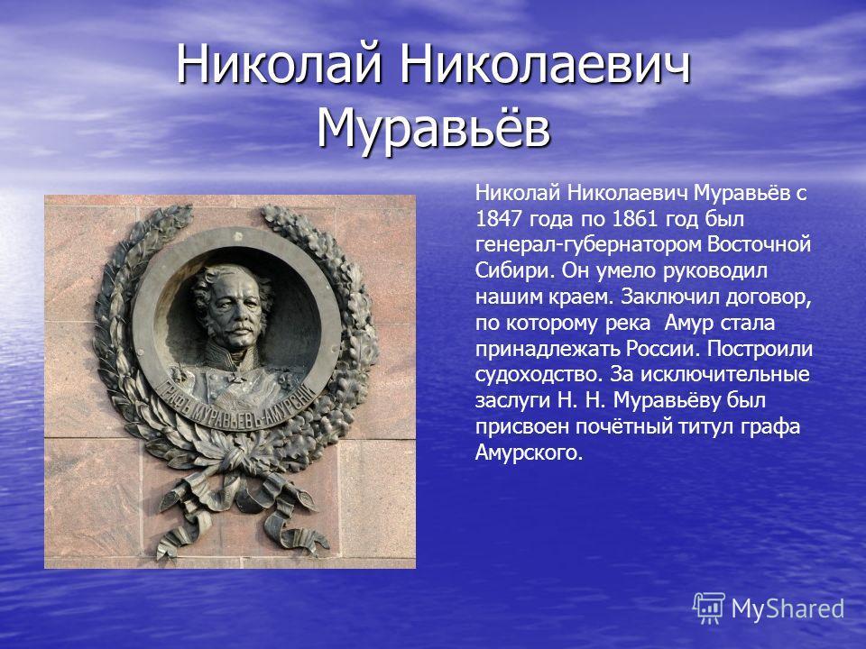Николай Николаевич Муравьёв Николай Николаевич Муравьёв с 1847 года по 1861 год был генерал-губернатором Восточной Сибири. Он умело руководил нашим краем. Заключил договор, по которому река Амур стала принадлежать России. Построили судоходство. За ис