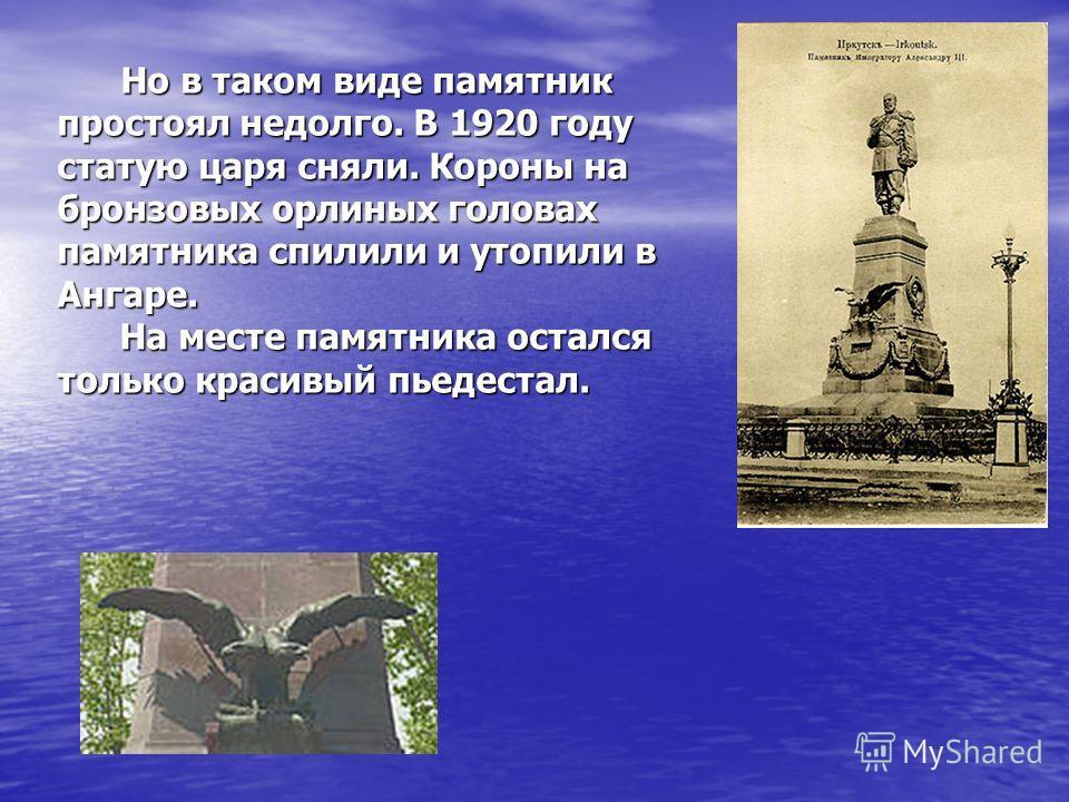 Но в таком виде памятник простоял недолго. В 1920 году статую царя сняли. Короны на бронзовых орлиных головах памятника спилили и утопили в Ангаре. На месте памятника остался только красивый пьедестал.