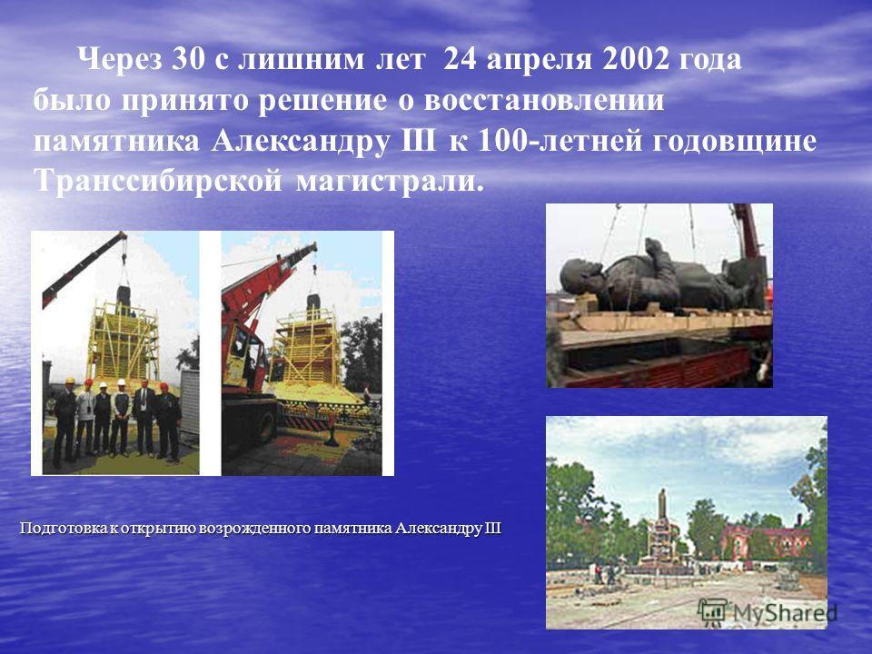 Через 30 с лишним лет 24 апреля 2002 года было принято решение о восстановлении памятника Александру III к 100-летней годовщине Транссибирской магистрали. Подготовка к открытию возрожденного памятника Александру III