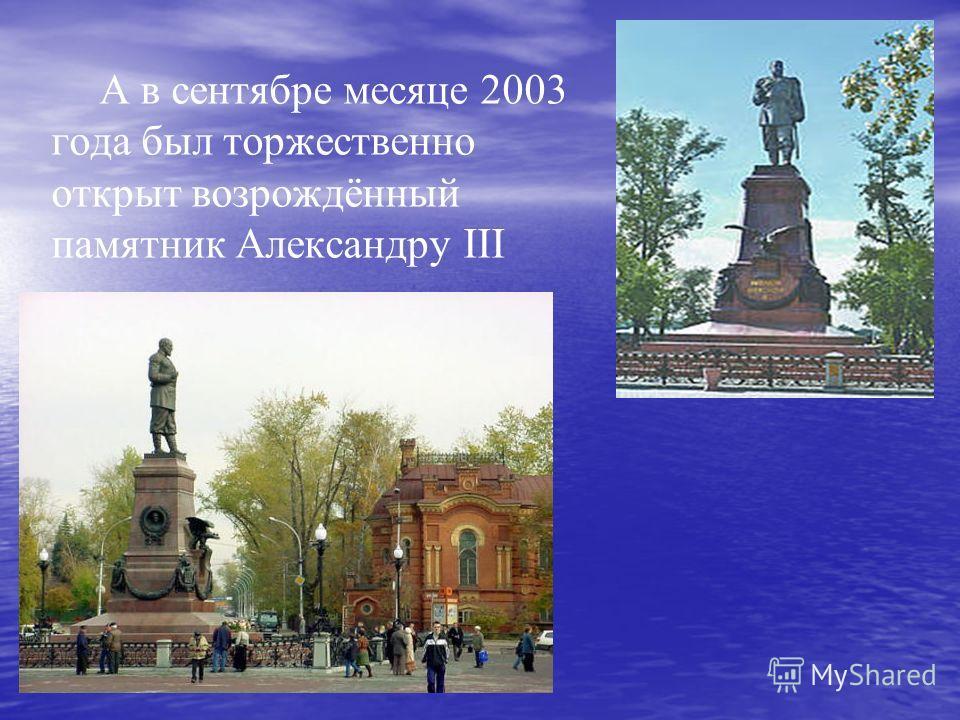А в сентябре месяце 2003 года был торжественно открыт возрождённый памятник Александру III