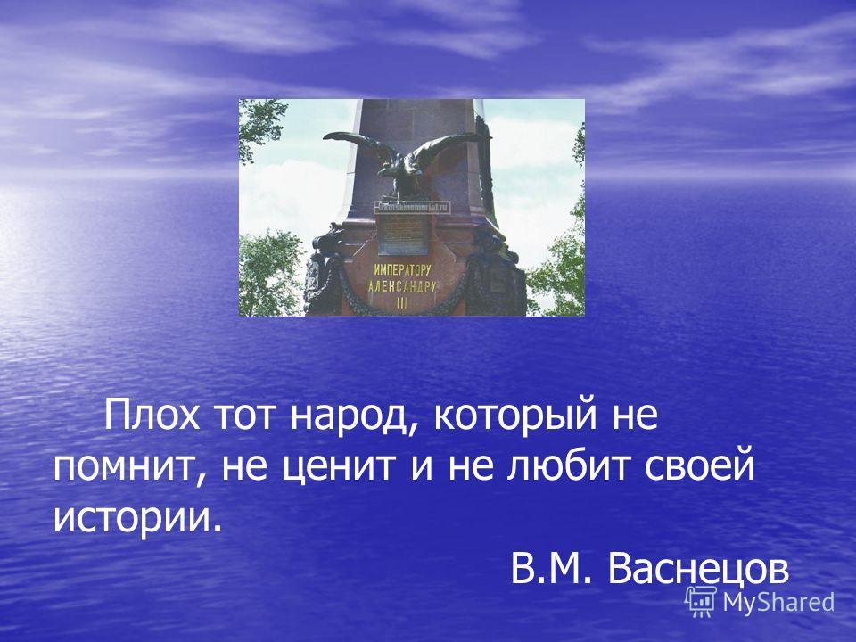 Плох тот народ, который не помнит, не ценит и не любит своей истории. В.М. Васнецов