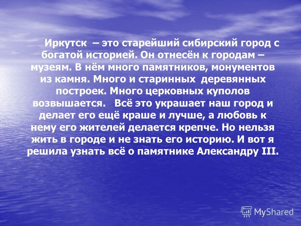 Иркутск – это старейший сибирский город с богатой историей. Он отнесён к городам – музеям. В нём много памятников, монументов из камня. Много и старинных деревянных построек. Много церковных куполов возвышается. Всё это украшает наш город и делает ег