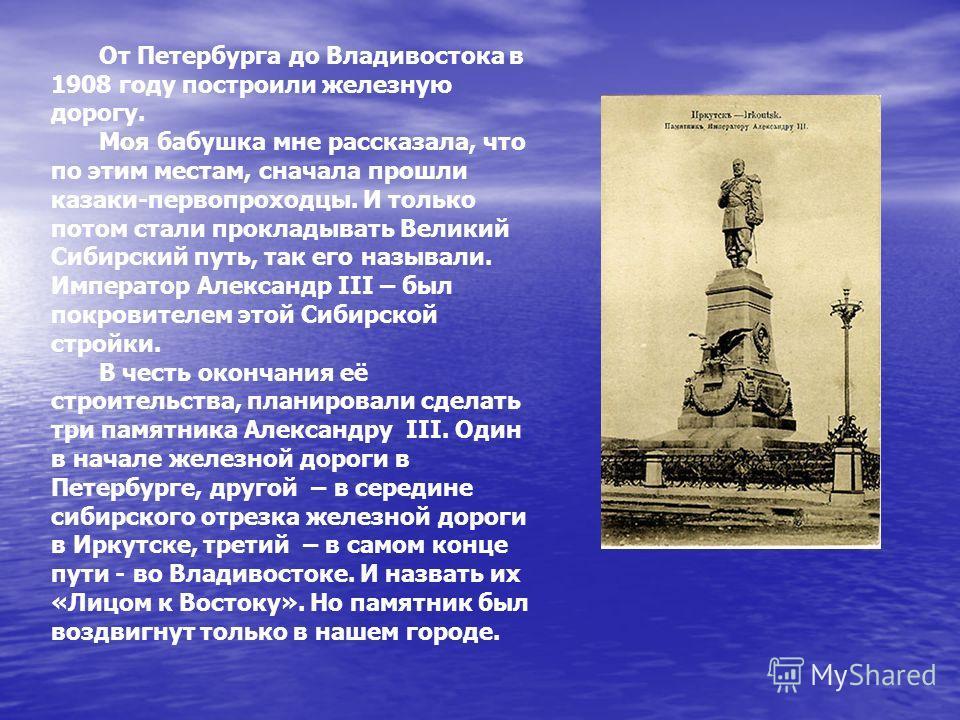 От Петербурга до Владивостока в 1908 году построили железную дорогу. Моя бабушка мне рассказала, что по этим местам, сначала прошли казаки-первопроходцы. И только потом стали прокладывать Великий Сибирский путь, так его называли. Император Александр