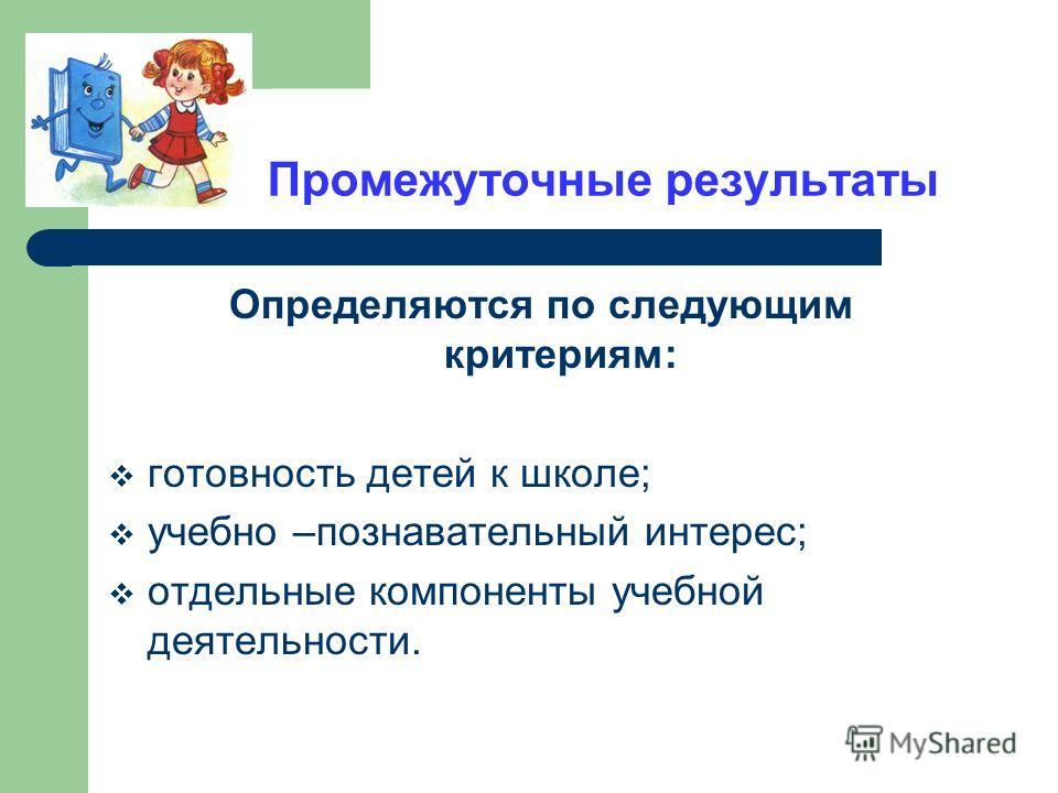 Промежуточные результаты Определяются по следующим критериям: готовность детей к школе; учебно –познавательный интерес; отдельные компоненты учебной деятельности.