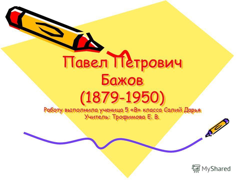 Павел Петрович Бажов (1879-1950) Работу выполнила ученица 5 «В» класса Салий Дарья Учитель: Трофимова Е. В.