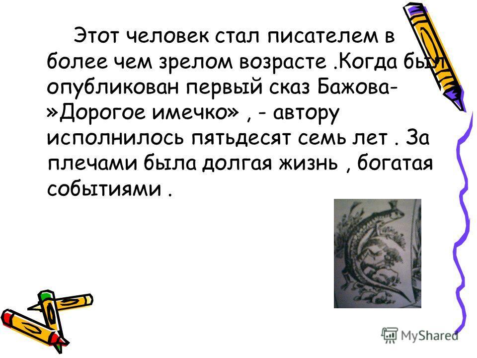 Этот человек стал писателем в более чем зрелом возрасте.Когда был опубликован первый сказ Бажова- »Дорогое имечко», - автору исполнилось пятьдесят семь лет. За плечами была долгая жизнь, богатая событиями.