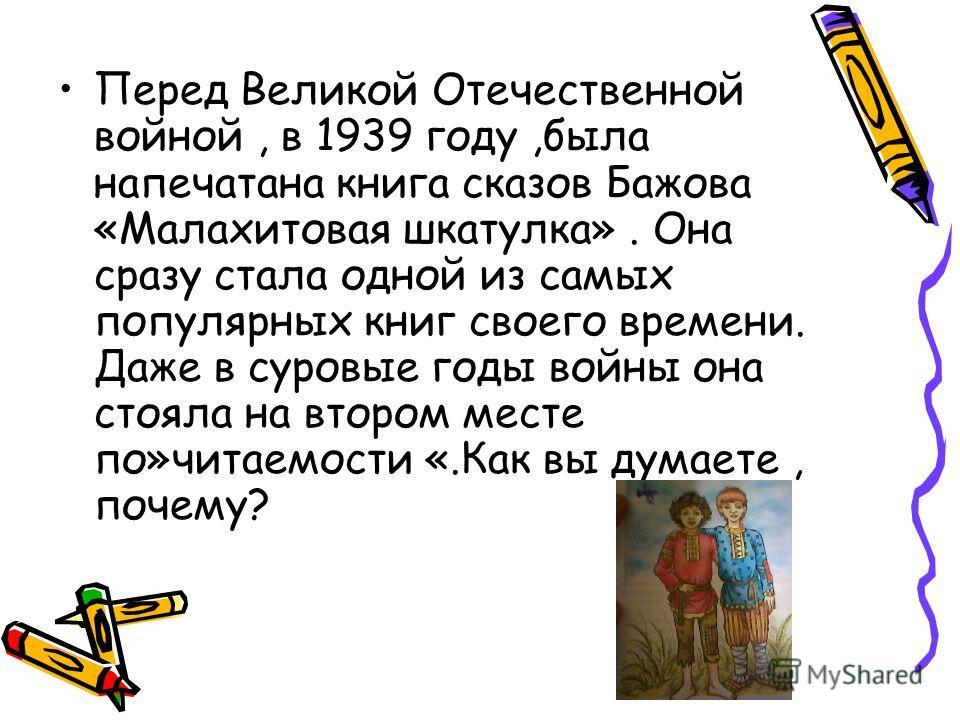 Перед Великой Отечественной войной, в 1939 году,была напечатана книга сказов Бажова «Малахитовая шкатулка». Она сразу стала одной из самых популярных книг своего времени. Даже в суровые годы войны она стояла на втором месте по»читаемости «.Как вы дум