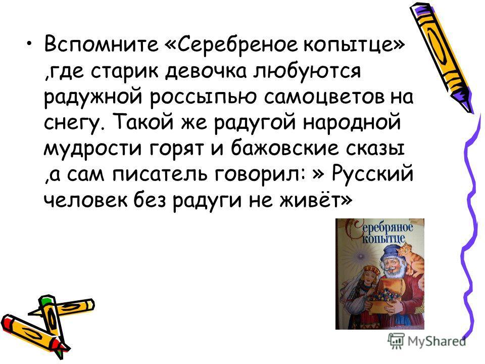 Вспомните «Серебреное копытце»,где старик девочка любуются радужной россыпью самоцветов на снегу. Такой же радугой народной мудрости горят и бажовские сказы,а сам писатель говорил: » Русский человек без радуги не живёт»