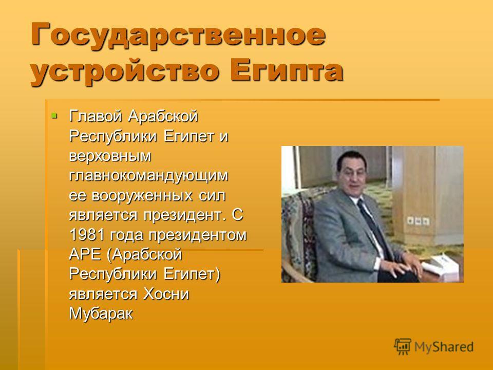 Государственное устройство Египта Главой Арабской Республики Египет и верховным главнокомандующим ее вооруженных сил является президент. С 1981 года президентом АРЕ (Арабской Республики Египет) является Хосни Мубарак Главой Арабской Республики Египет