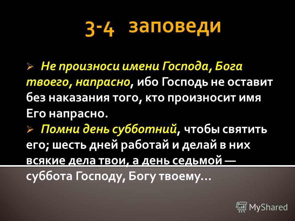 Не произноси имени Господа, Бога твоего, напрасно, ибо Господь не оставит без наказания того, кто произносит имя Его напрасно. Помни день субботний, чтобы святить его; шесть дней работай и делай в них всякие дела твои, а день седьмой суббота Господу,