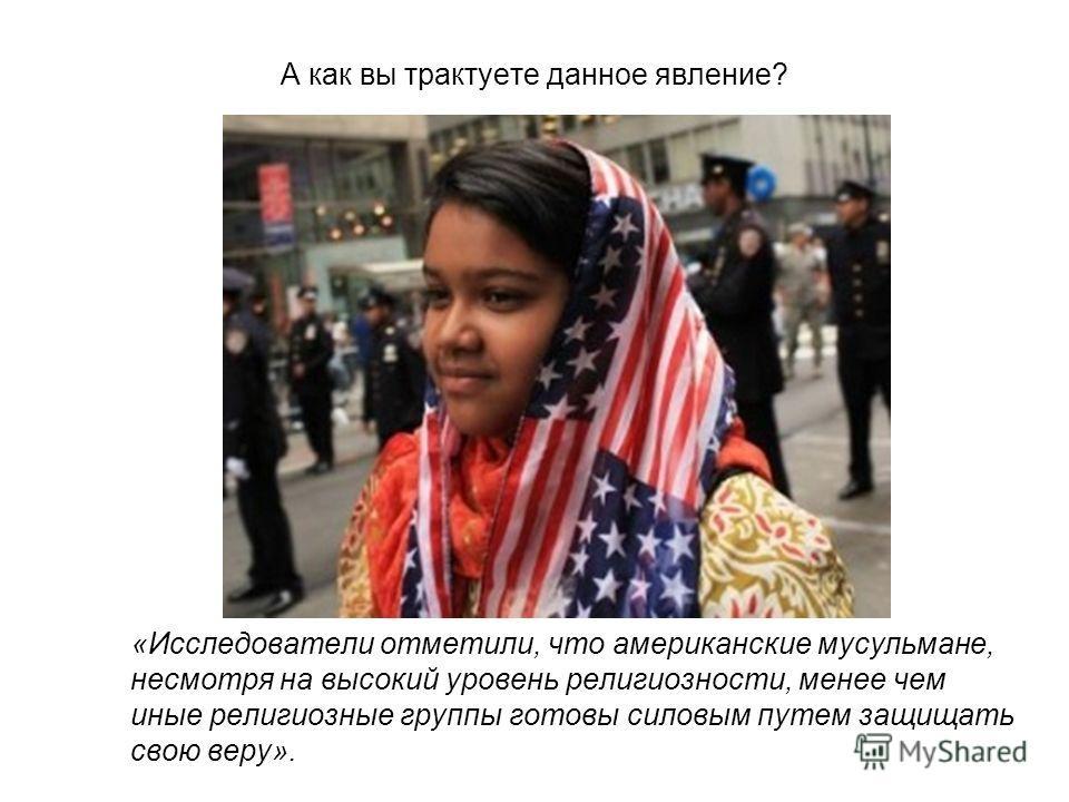 А как вы трактуете данное явление? «Исследователи отметили, что американские мусульмане, несмотря на высокий уровень религиозности, менее чем иные религиозные группы готовы силовым путем защищать свою веру».