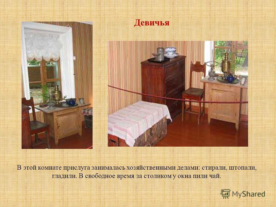 Девичья В этой комнате прислуга занималась хозяйственными делами: стирали, штопали, гладили. В свободное время за столиком у окна пили чай.