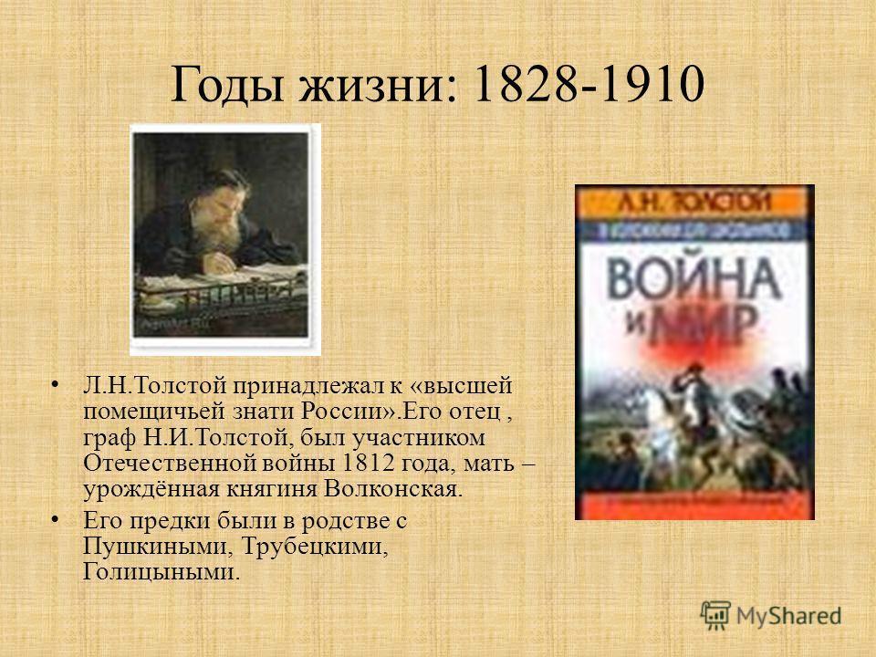 Годы жизни: 1828-1910 Л.Н.Толстой принадлежал к «высшей помещичьей знати России».Его отец, граф Н.И.Толстой, был участником Отечественной войны 1812 года, мать – урождённая княгиня Волконская. Его предки были в родстве с Пушкиными, Трубецкими, Голицы