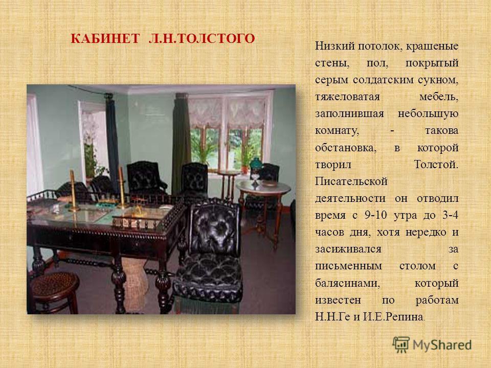 КАБИНЕТ Л.Н.ТОЛСТОГО Низкий потолок, крашеные стены, пол, покрытый серым солдатским сукном, тяжеловатая мебель, заполнившая небольшую комнату, - такова обстановка, в которой творил Толстой. Писательской деятельности он отводил время с 9-10 утра до 3-