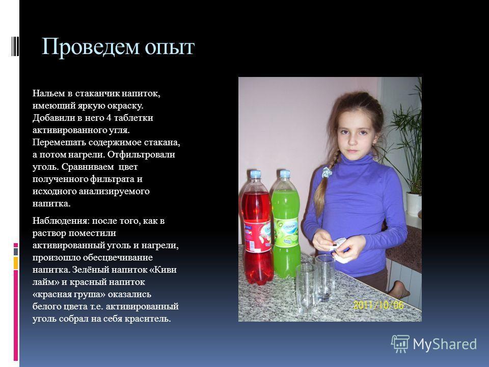 Проведем опыт Нальем в стаканчик напиток, имеющий яркую окраску. Добавили в него 4 таблетки активированного угля. Перемешать содержимое стакана, а потом нагрели. Отфильтровали уголь. Сравниваем цвет полученного фильтрата и исходного анализируемого на