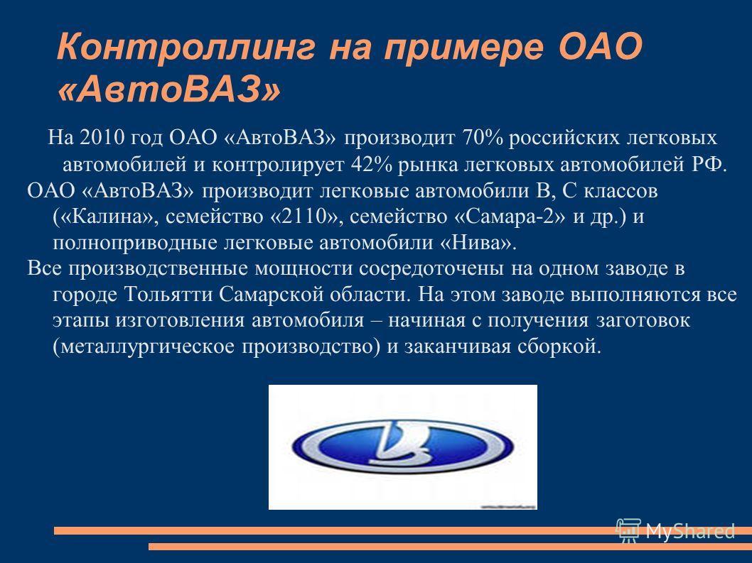 Контроллинг на примере ОАО «АвтоВАЗ» На 2010 год ОАО «АвтоВАЗ» производит 70% российских легковых автомобилей и контролирует 42% рынка легковых автомобилей РФ. ОАО «АвтоВАЗ» производит легковые автомобили В, С классов («Калина», семейство «2110», сем