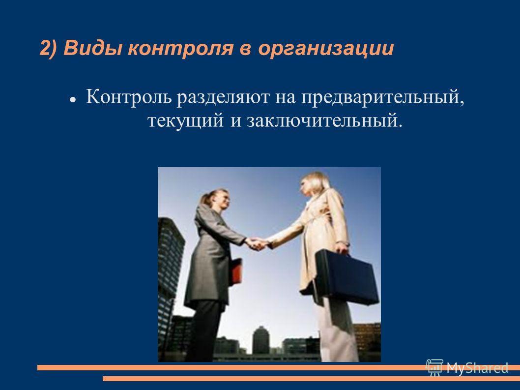 2) Виды контроля в организации Контроль разделяют на предварительный, текущий и заключительный.
