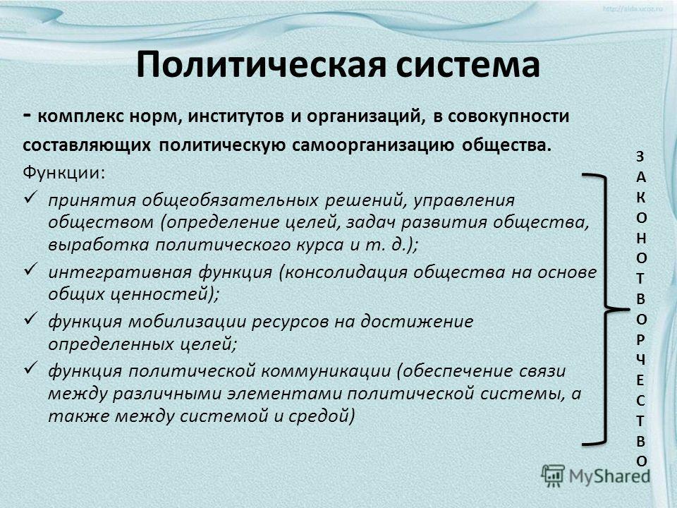 Политическая система - комплекс норм, институтов и организаций, в совокупности составляющих политическую самоорганизацию общества. Функции: принятия общеобязательных решений, управления обществом (определение целей, задач развития общества, выработка