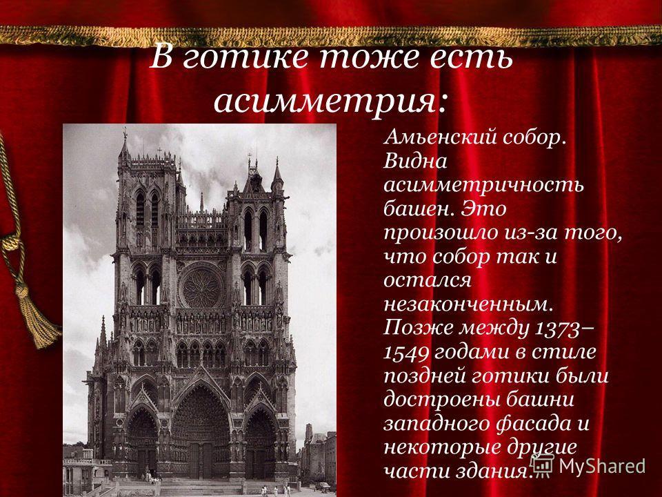 В готике тоже есть асимметрия: Амьенский собор. Видна асимметричность башен. Это произошло из-за того, что собор так и остался незаконченным. Позже между 1373– 1549 годами в стиле поздней готики были достроены башни западного фасада и некоторые други