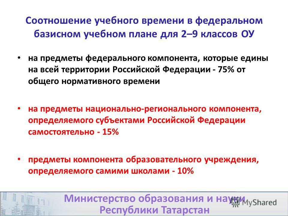 Соотношение учебного времени в федеральном базисном учебном плане для 2–9 классов ОУ на предметы федерального компонента, которые едины на всей территории Российской Федерации - 75% от общего нормативного времени на предметы национально-регионального