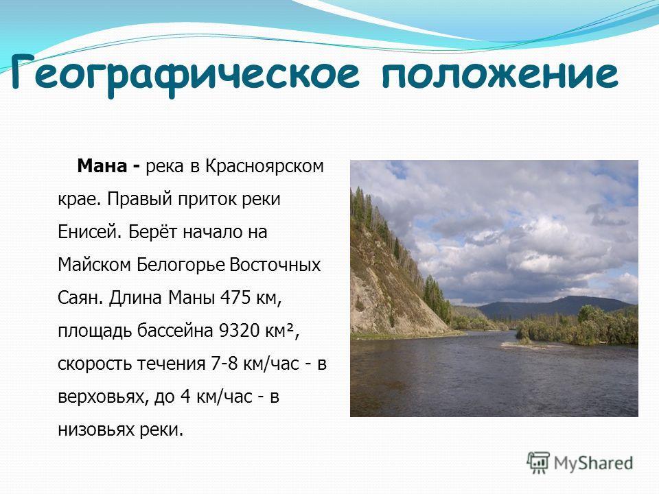 Географическое положение Мана - река в Красноярском крае. Правый приток реки Енисей. Берёт начало на Майском Белогорье Восточных Саян. Длина Маны 475 км, площадь бассейна 9320 км², скорость течения 7-8 км/час - в верховьях, до 4 км/час - в низовьях р