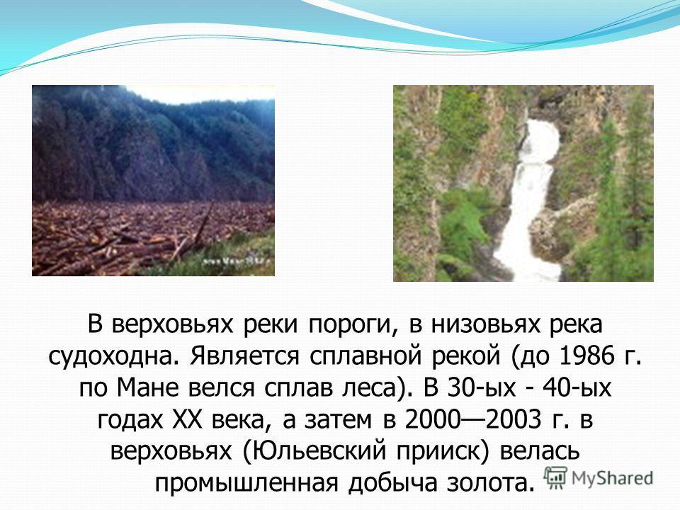 В верховьях реки пороги, в низовьях река судоходна. Является сплавной рекой (до 1986 г. по Мане велся сплав леса). В 30-ых - 40-ых годах XX века, а затем в 20002003 г. в верховьях (Юльевский прииск) велась промышленная добыча золота.