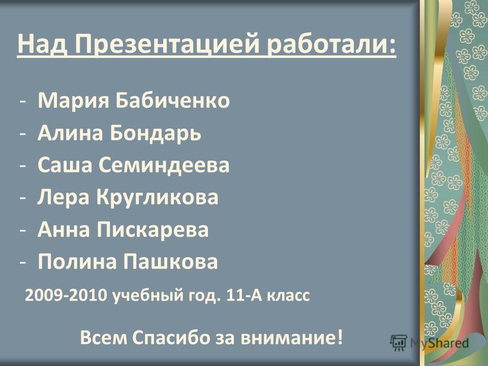 Над Презентацией работали: -Мария Бабиченко -Алина Бондарь -Саша Семиндеева -Лера Кругликова -Анна Пискарева -Полина Пашкова 2009-2010 учебный год. 11-А класс Всем Спасибо за внимание!