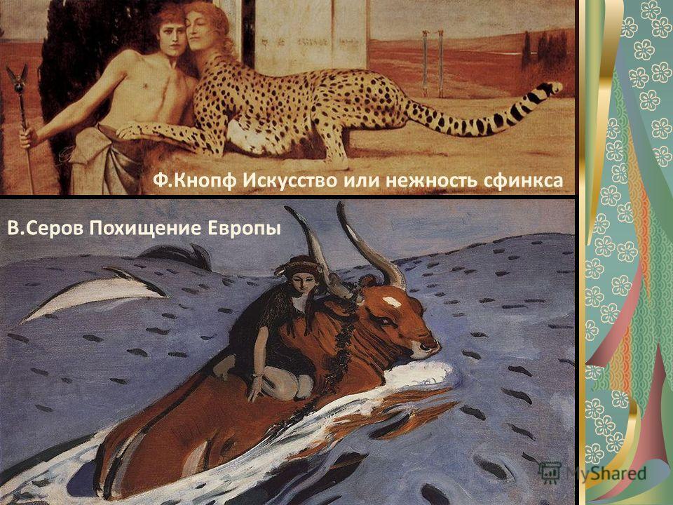 Ф.Кнопф Искусство или нежность сфинкса В.Серов Похищение Европы