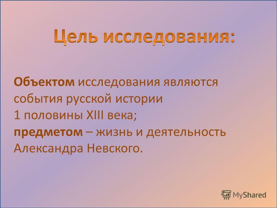 Объектом исследования являются события русской истории 1 половины XIII века; предметом – жизнь и деятельность Александра Невского.