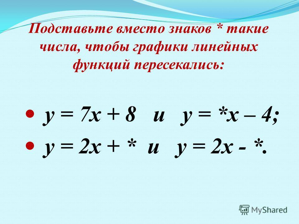 Подставьте вместо знаков * такие числа, чтобы графики линейных функций пересекались: у = 7х + 8 и у = *х – 4; у = 2х + * и у = 2х - *.