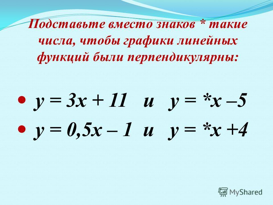 Подставьте вместо знаков * такие числа, чтобы графики линейных функций были перпендикулярны: у = 3х + 11 и у = *х –5 у = 0,5х – 1 и у = *х +4