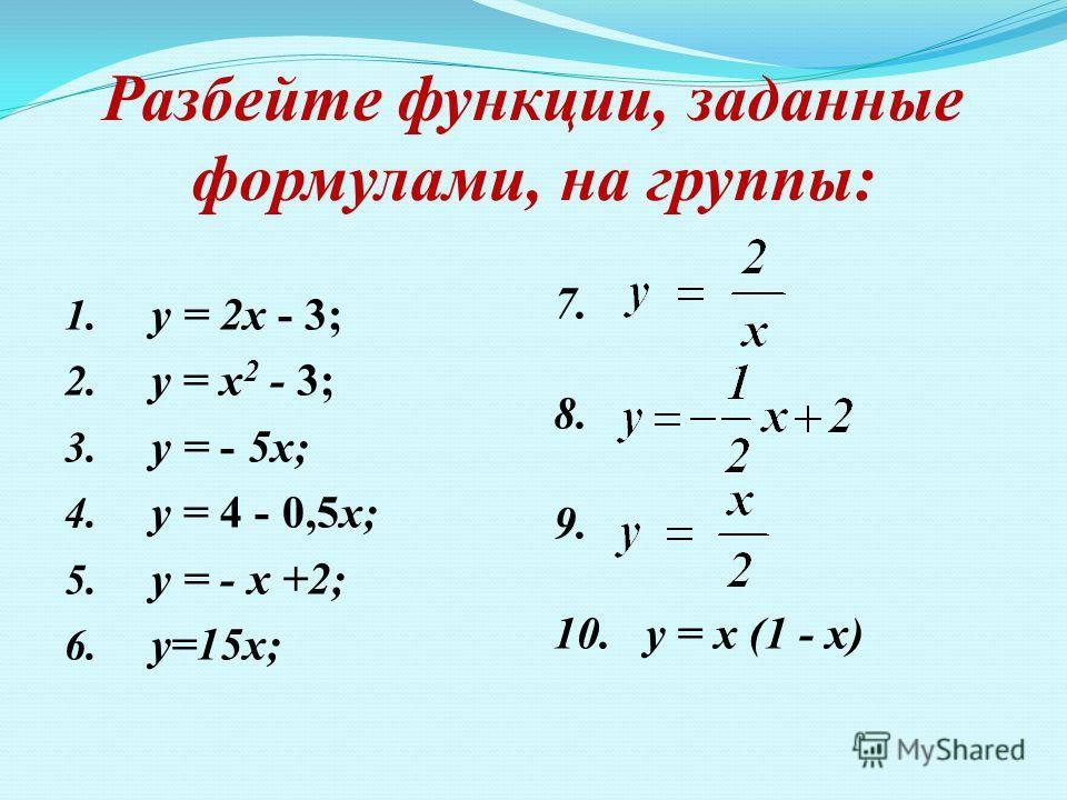 Разбейте функции, заданные формулами, на группы: 1. у = 2х - 3; 2. у = х 2 - 3; 3. у = - 5х; 4. у = 4 - 0,5х; 5. у = - х +2; 6. у=15х; 7. 8. 9. 10. у = х (1 - х)