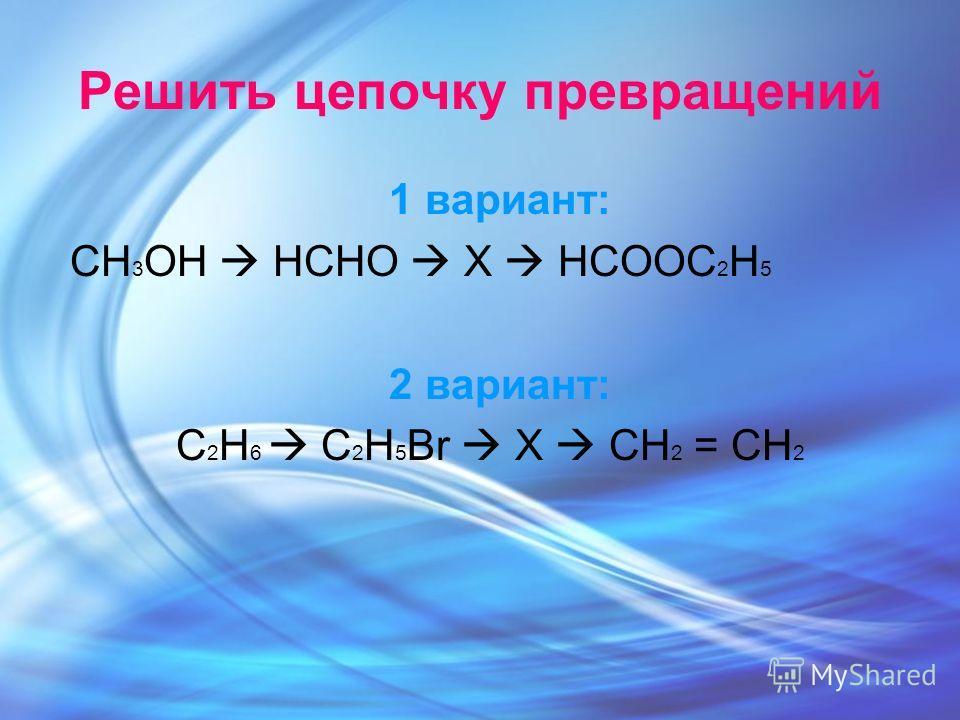 Решить цепочку превращений 1 вариант: CH 3 OH HCHO X HCOOC 2 H 5 2 вариант: С 2 Н 6 C 2 H 5 Br X CH 2 = CH 2