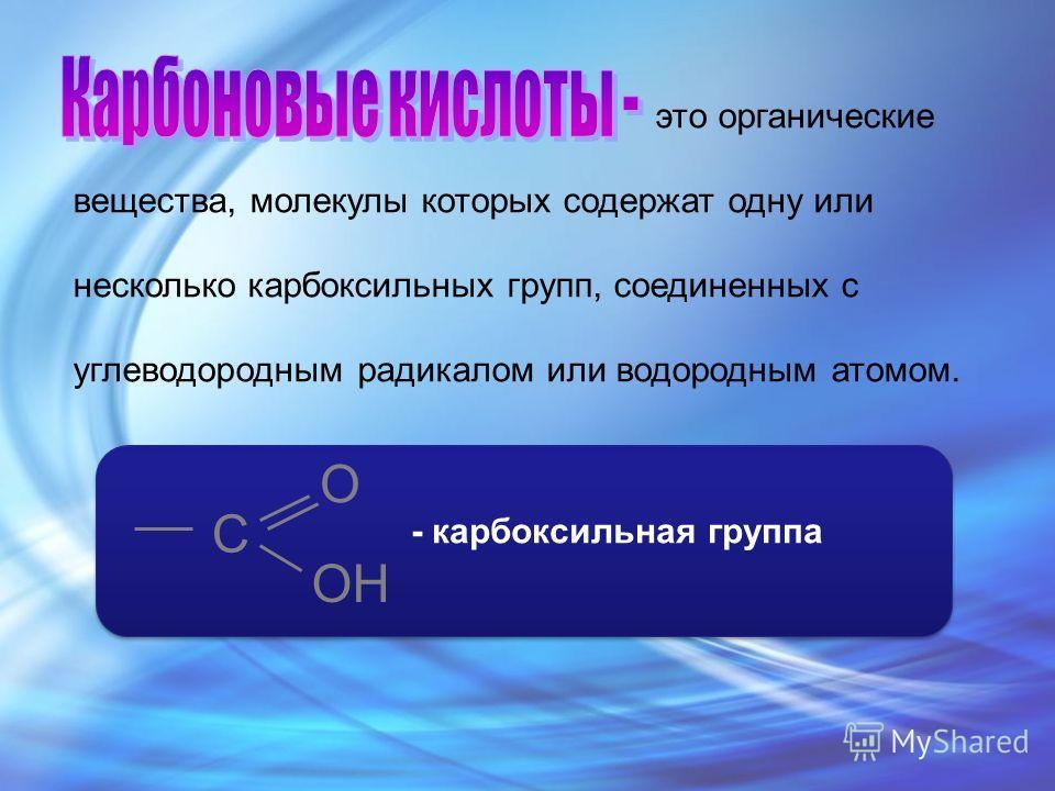 это органические вещества, молекулы которых содержат одну или несколько карбоксильных групп, соединенных с углеводородным радикалом или водородным атомом. С O OH - карбоксильная группа