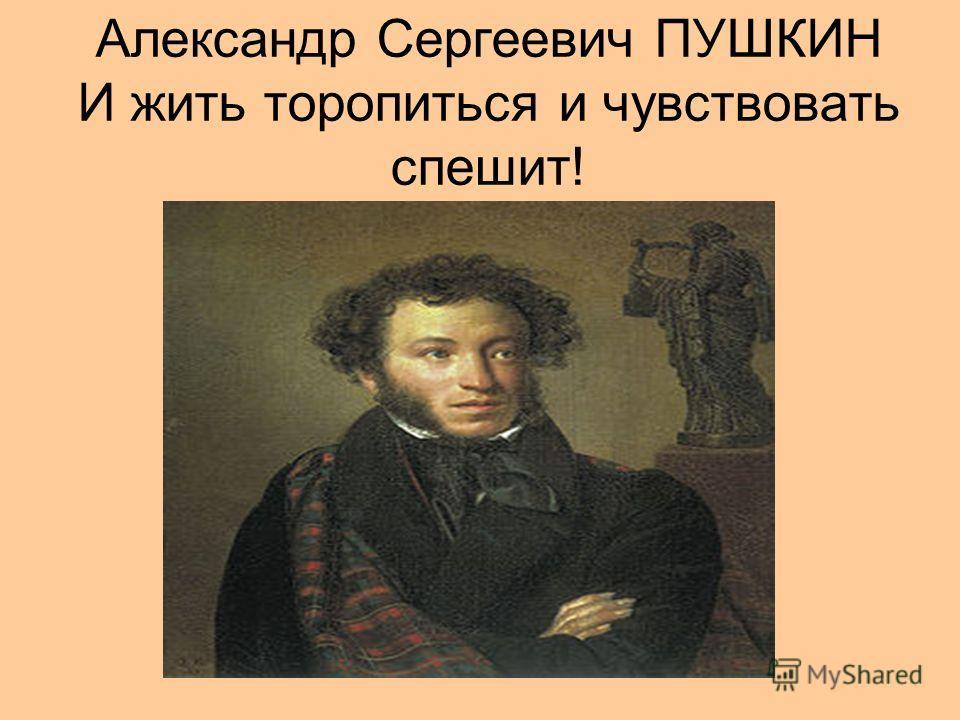 Александр Сергеевич ПУШКИН И жить торопиться и чувствовать спешит!