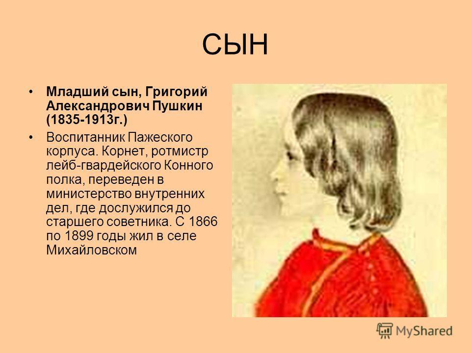 СЫН Младший сын, Григорий Александрович Пушкин (1835-1913г.) Воспитанник Пажеского корпуса. Корнет, ротмистр лейб-гвардейского Конного полка, переведен в министерство внутренних дел, где дослужился до старшего советника. С 1866 по 1899 годы жил в сел