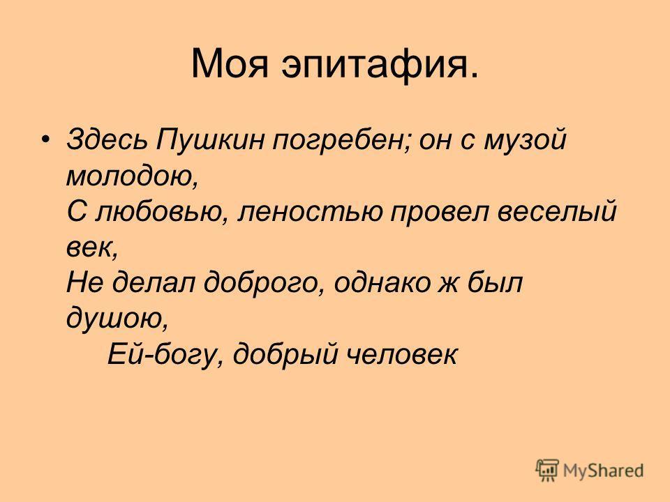 Моя эпитафия. Здесь Пушкин погребен; он с музой молодою, С любовью, леностью провел веселый век, Не делал доброго, однако ж был душою, Ей-богу, добрый человек