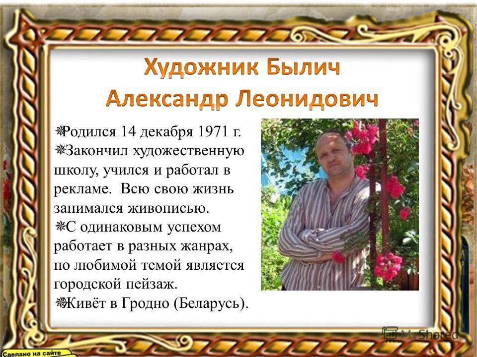 Родился 14 декабря 1971 г. Закончил художественную школу, учился и работал в рекламе. Всю свою жизнь занимался живописью. С одинаковым успехом работает в разных жанрах, но любимой темой является городской пейзаж. Живёт в Гродно (Беларусь).
