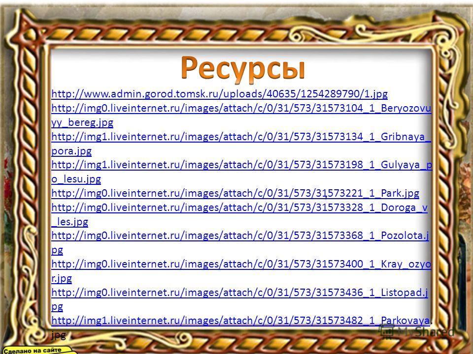 http://img1.liveinternet.ru/images/att ach/c/0/31/573/31573287_1_Tishina. jpg http://www.admin.gorod.tomsk.ru/uploads/40635/1254289790/1.jpg http://img0.liveinternet.ru/images/attach/c/0/31/573/31573104_1_Beryozovu yy_bereg.jpg http://img1.liveintern